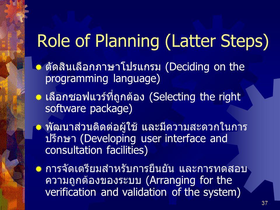 37 Role of Planning (Latter Steps)  ตัดสินเลือกภาษาโปรแกรม (Deciding on the programming language)  เลือกซอฟแวร์ที่ถูกต้อง (Selecting the right software package)  พัฒนาส่วนติดต่อผู้ใช้ และมีความสะดวกในการ ปรึกษา (Developing user interface and consultation facilities)  การจัดเตรียมสำหรับการยืนยัน และการทดสอบ ความถูกต้องของระบบ (Arranging for the verification and validation of the system)