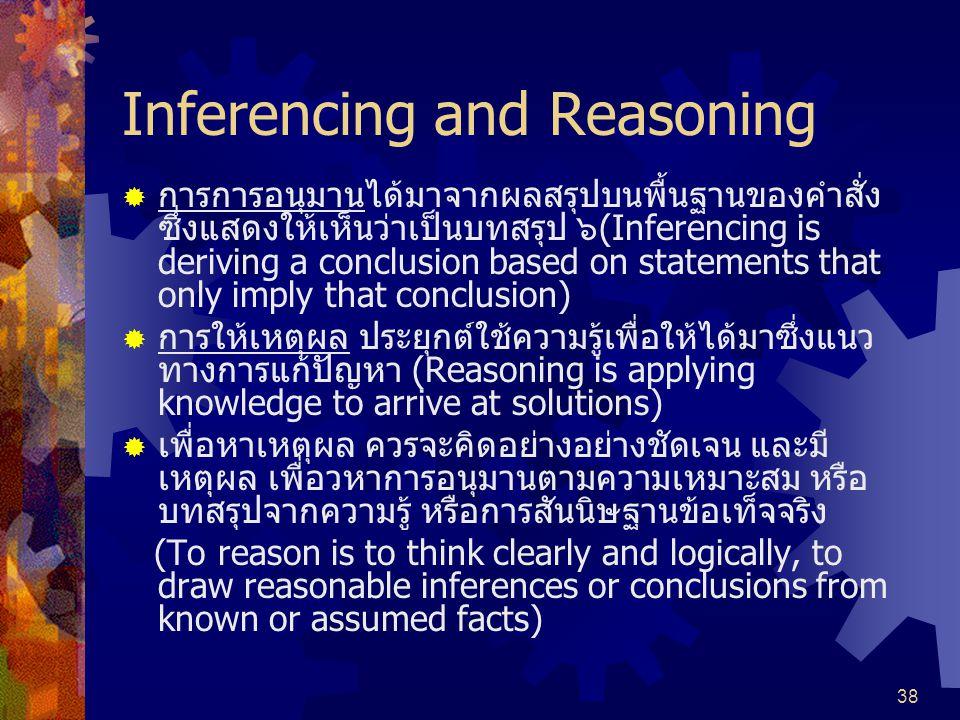 38 Inferencing and Reasoning  การการอนุมานได้มาจากผลสรุปบนพื้นฐานของคำสั่ง ซึ่งแสดงให้เห็นว่าเป็นบทสรุป ๖(Inferencing is deriving a conclusion based on statements that only imply that conclusion)  การให้เหตุผล ประยุกต์ใช้ความรู้เพื่อให้ได้มาซึ่งแนว ทางการแก้ปัญหา (Reasoning is applying knowledge to arrive at solutions)  เพื่อหาเหตุผล ควรจะคิดอย่างอย่างชัดเจน และมี เหตุผล เพื่อวหาการอนุมานตามความเหมาะสม หรือ บทสรุปจากความรู้ หรือการสันนิษฐานข้อเท็จจริง (To reason is to think clearly and logically, to draw reasonable inferences or conclusions from known or assumed facts)