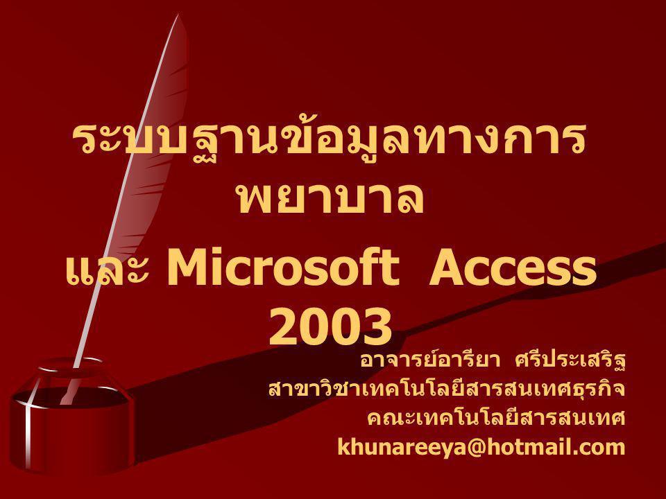ระบบฐานข้อมูลทางการ พยาบาล และ Microsoft Access 2003 อาจารย์อารียา ศรีประเสริฐ สาขาวิชาเทคโนโลยีสารสนเทศธุรกิจ คณะเทคโนโลยีสารสนเทศ khunareeya@hotmail.com