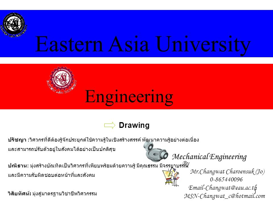 1 Engineering Eastern Asia University Mechanical Engineering Drawing By Mr.Changwat Charoensuk (Jo) 0-865440096 Email-Changwat@eau.ac.th MSN-Changwat_