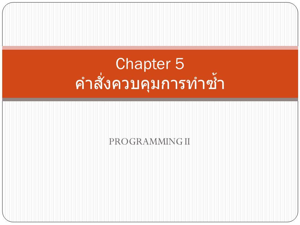 PROGRAMMING II Chapter 5 คำสั่งควบคุมการทำซ้ำ
