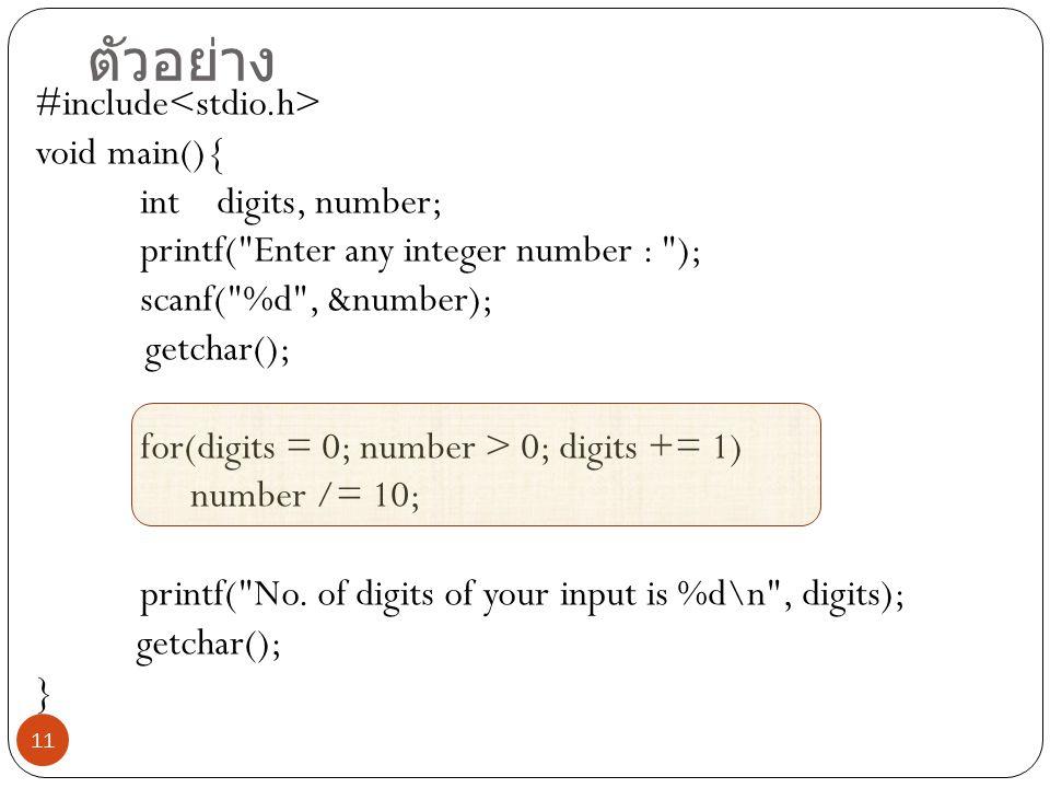 11 ตัวอย่าง #include void main(){ int digits, number; printf( Enter any integer number : ); scanf( %d , &number); getchar(); for(digits = 0; number > 0; digits += 1) number /= 10; printf( No.