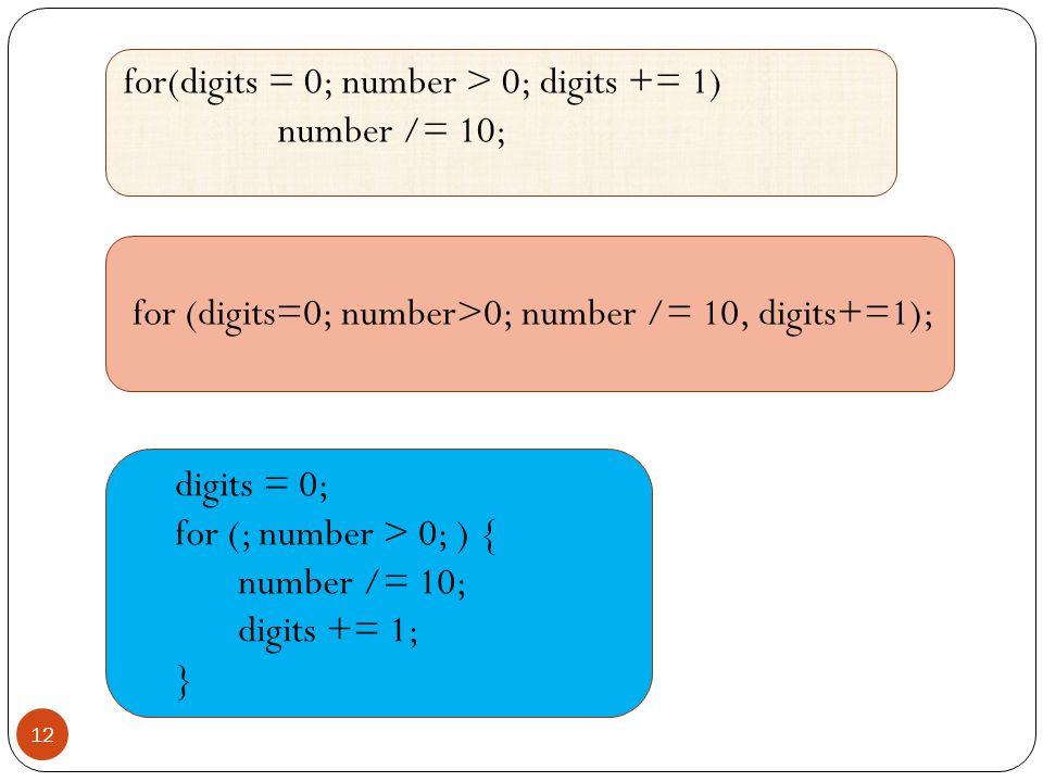12 for(digits = 0; number > 0; digits += 1) number /= 10; digits = 0; for (; number > 0; ) { number /= 10; digits += 1; } for (digits=0; number>0; num