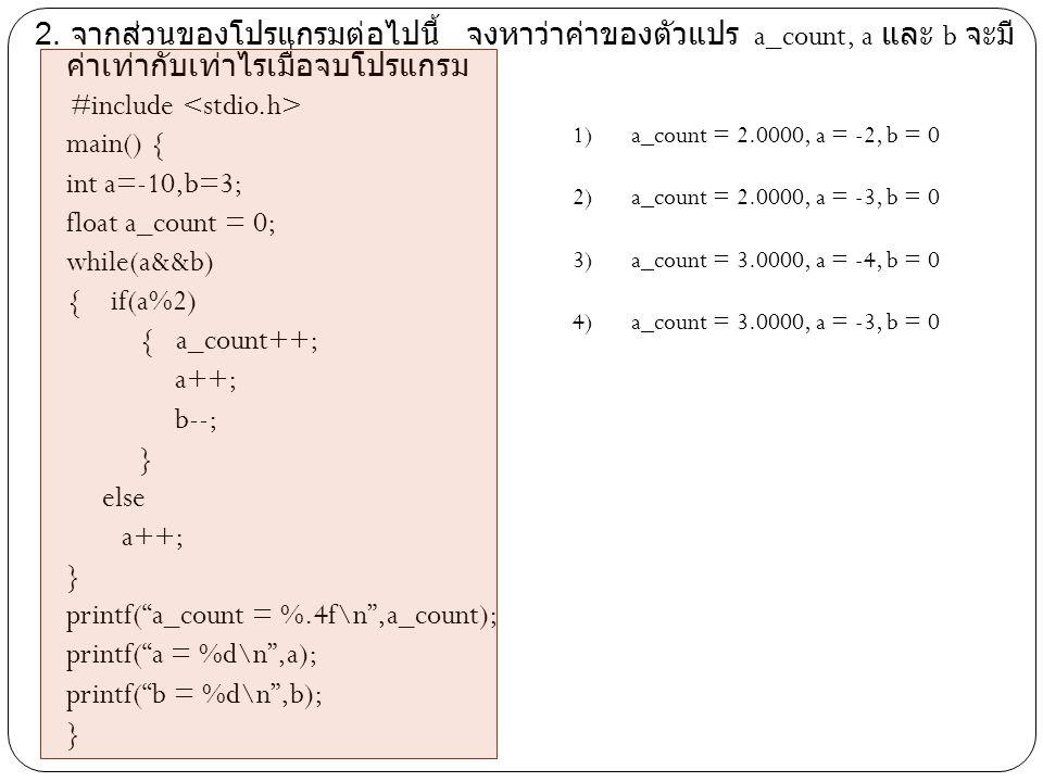 2. จากส่วนของโปรแกรมต่อไปนี้ จงหาว่าค่าของตัวแปร a_count, a และ b จะมี ค่าเท่ากับเท่าไรเมื่อจบโปรแกรม #include main() { int a=-10,b=3; float a_count =