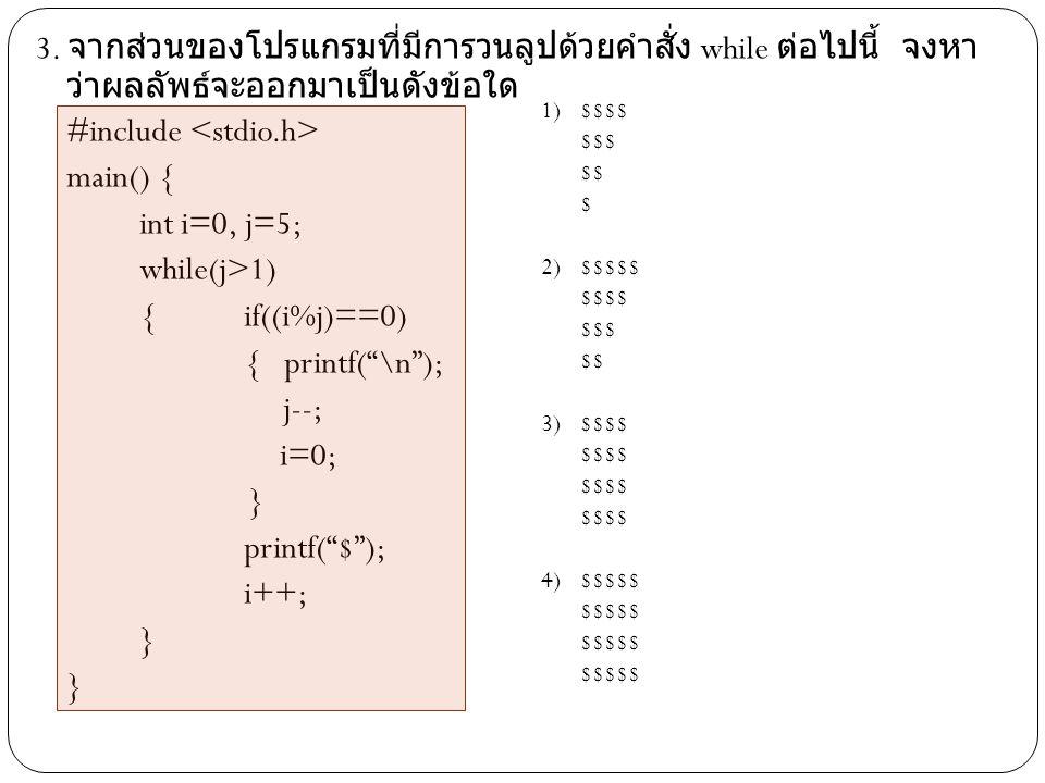 3. จากส่วนของโปรแกรมที่มีการวนลูปด้วยคำสั่ง while ต่อไปนี้ จงหา ว่าผลลัพธ์จะออกมาเป็นดังข้อใด #include main() { int i=0, j=5; while(j>1) { if((i%j)==0