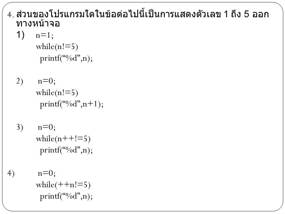 """4. ส่วนของโปรแกรมใดในข้อต่อไปนี้เป็นการแสดงตัวเลข 1 ถึง 5 ออก ทางหน้าจอ 1) n=1; while(n!=5) printf(""""%d"""",n); 2) n=0; while(n!=5) printf(""""%d"""",n+1); 3) n"""