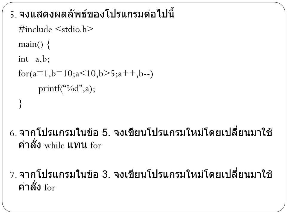 """5. จงแสดงผลลัพธ์ของโปรแกรมต่อไปนี้ #include main() { int a,b; for(a=1,b=10;a 5;a++,b--) printf(""""%d"""",a); } 6. จากโปรแกรมในข้อ 5. จงเขียนโปรแกรมใหม่โดยเ"""