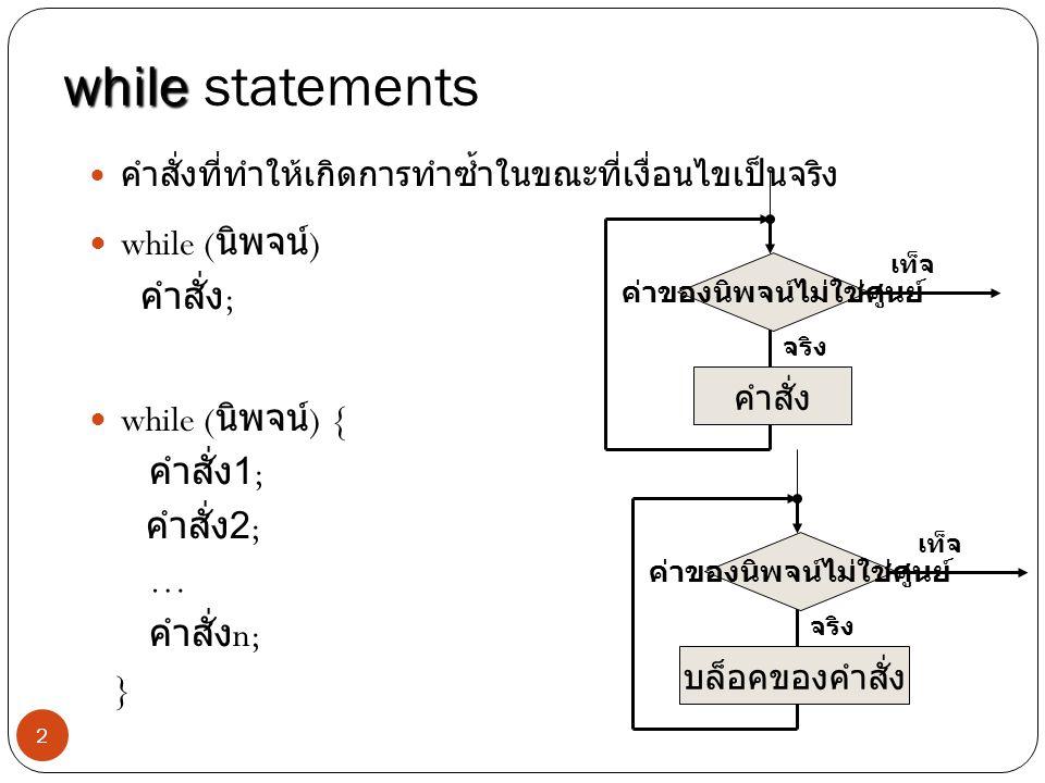 2 while while statements คำสั่งที่ทำให้เกิดการทำซ้ำในขณะที่เงื่อนไขเป็นจริง while ( นิพจน์ ) คำสั่ง ; while ( นิพจน์ ) { คำสั่ง 1; คำสั่ง 2; … คำสั่ง n; } ค่าของ นิพจน์ ไม่ใช่ศูนย์ จริง คำสั่ง เท็จ ค่าของ นิพจน์ ไม่ใช่ศูนย์ จริง บล็อคของคำสั่ง เท็จ