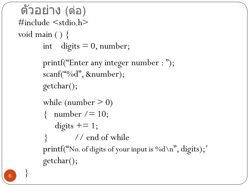 6 ตัวอย่าง ( ต่อ ) #include void main ( ) { int digits = 0, number; printf( Enter any integer number : ); scanf( %d , &number); getchar(); while (number > 0) { number /= 10; digits += 1; } // end of while printf( No.