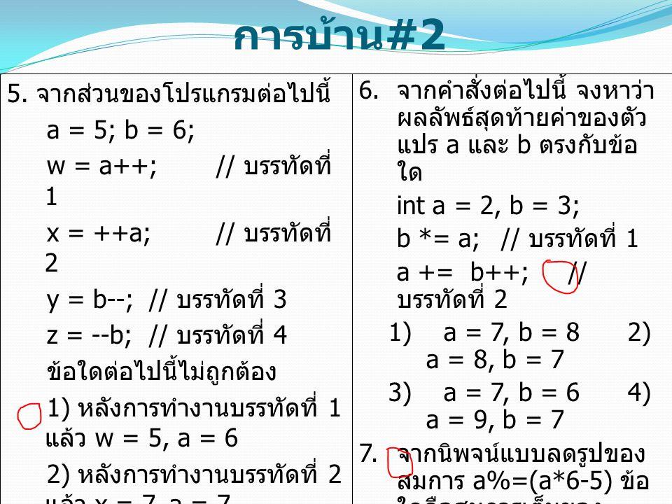 การบ้าน #2 5. จากส่วนของโปรแกรมต่อไปนี้ a = 5; b = 6; w = a++; // บรรทัดที่ 1 x = ++a; // บรรทัดที่ 2 y = b--; // บรรทัดที่ 3 z = --b; // บรรทัดที่ 4