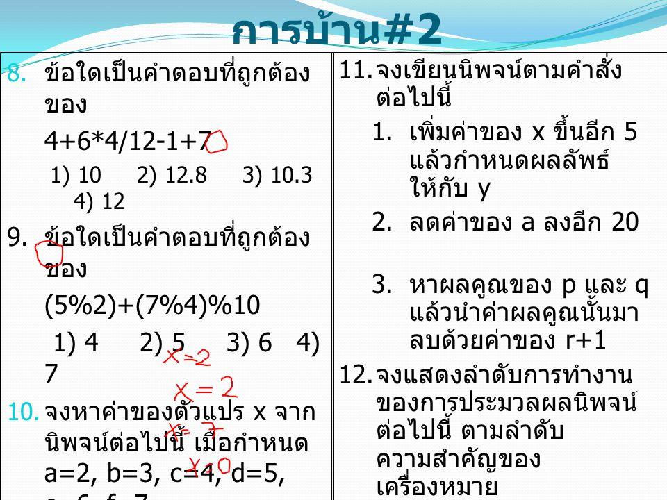 การบ้าน #2  ข้อใดเป็นคำตอบที่ถูกต้อง ของ 4+6*4/12-1+7 1) 10 2) 12.8 3) 10.3 4) 12 9. ข้อใดเป็นคำตอบที่ถูกต้อง ของ (5%2)+(7%4)%10 1) 4 2) 5 3) 6 4) 7