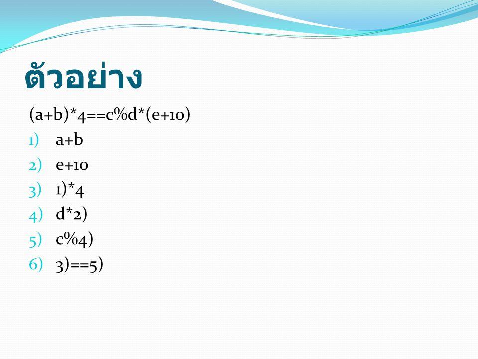 ตัวอย่าง (a+b)*4==c%d*(e+10) 1) a+b 2) e+10 3) 1)*4 4) d*2) 5) c%4) 6) 3)==5)