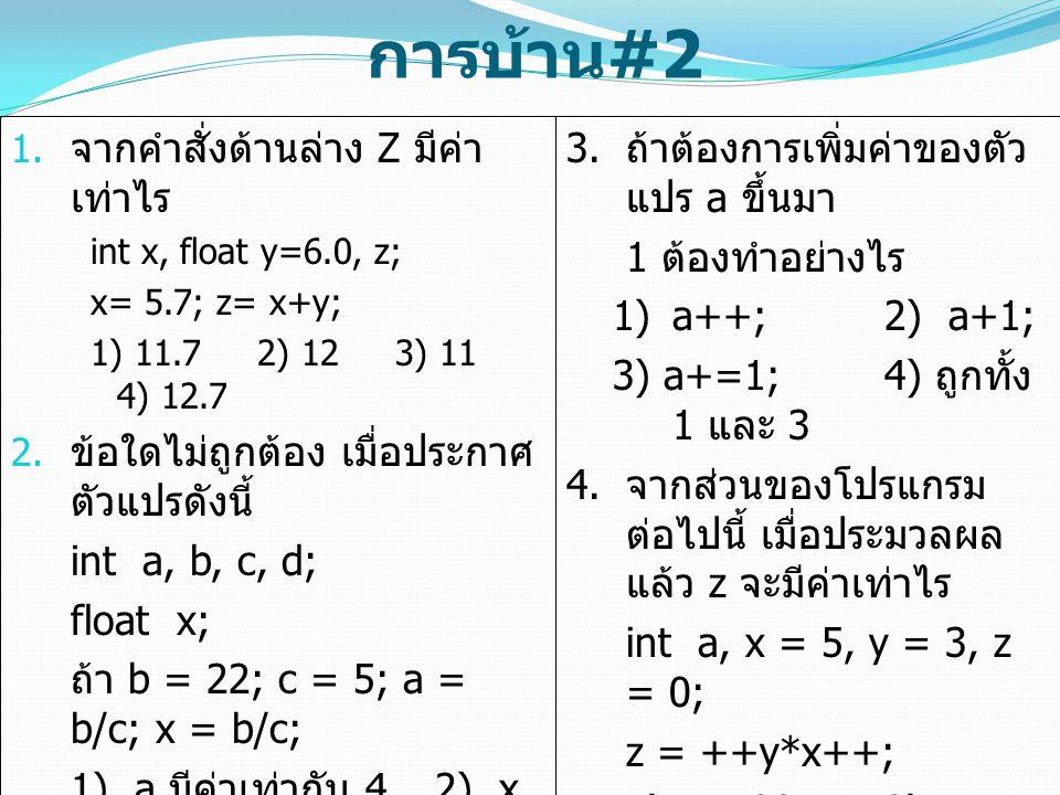 การบ้าน #2  จากคำสั่งด้านล่าง Z มีค่า เท่าไร int x, float y=6.0, z; x= 5.7; z= x+y; 1) 11.7 2) 12 3) 11 4) 12.7  ข้อใดไม่ถูกต้อง เมื่อประกาศ ตัวแป