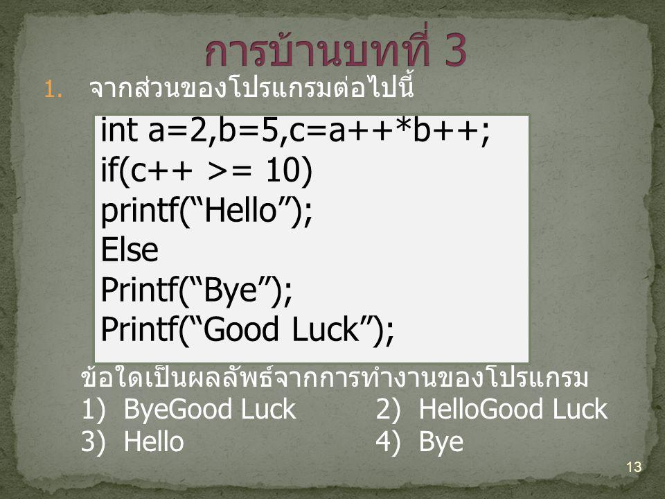 1. จากส่วนของโปรแกรมต่อไปนี้ ข้อใดเป็นผลลัพธ์จากการทำงานของโปรแกรม 1) ByeGood Luck2) HelloGood Luck 3) Hello 4) Bye 13 int a=2,b=5,c=a++*b++; if(c++ >
