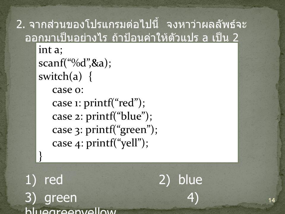 """2. จากส่วนของโปรแกรมต่อไปนี้ จงหาว่าผลลัพธ์จะ ออกมาเป็นอย่างไร ถ้าป้อนค่าให้ตัวแปร a เป็น 2 1) red2) blue 3) green4) bluegreenyellow 14 int a; scanf("""""""