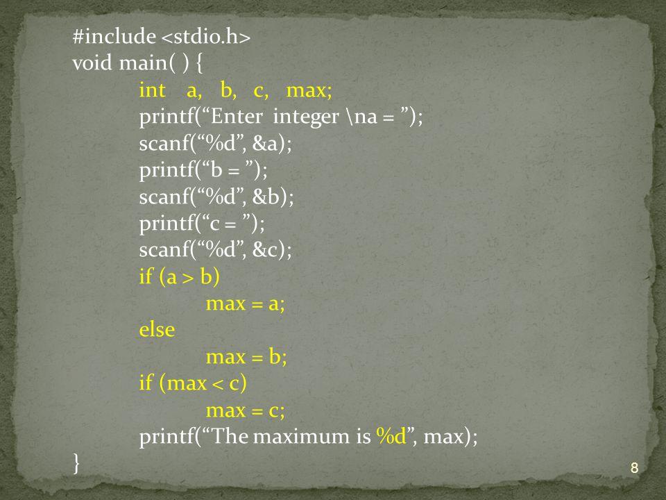 "#include void main( ) { int a, b, c, max; printf(""Enter integer \na = ""); scanf(""%d"", &a); printf(""b = ""); scanf(""%d"", &b); printf(""c = ""); scanf(""%d"""