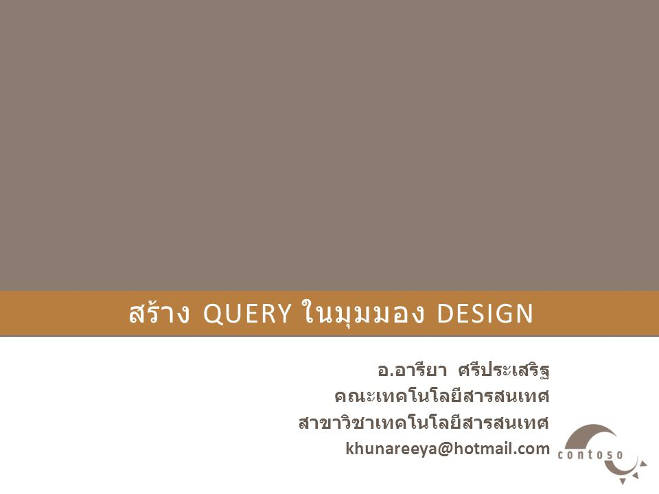 สร้าง QUERY ในมุมมอง DESIGN อ. อารียา ศรีประเสริฐ คณะเทคโนโลยีสารสนเทศ สาขาวิชาเทคโนโลยีสารสนเทศ khunareeya@hotmail.com