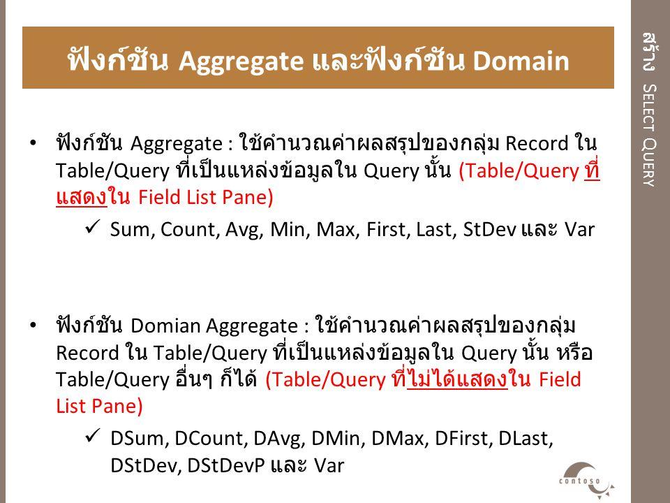 สร้าง S ELECT Q UERY ฟังก์ชัน Aggregate และฟังก์ชัน Domain Aggregate ฟังก์ชัน Aggregate : ใช้คำนวณค่าผลสรุปของกลุ่ม Record ใน Table/Query ที่เป็นแหล่ง