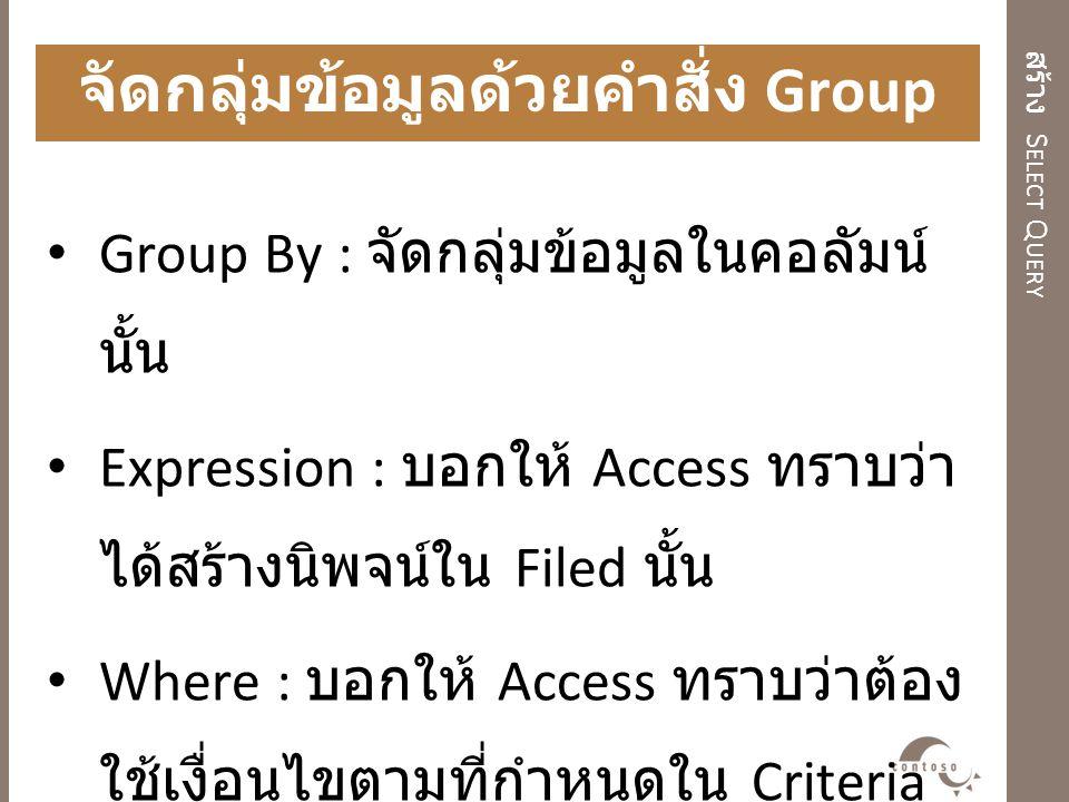 สร้าง S ELECT Q UERY จัดกลุ่มข้อมูลด้วยคำสั่ง Group By Group By : จัดกลุ่มข้อมูลในคอลัมน์ นั้น Expression : บอกให้ Access ทราบว่า ได้สร้างนิพจน์ใน Fil