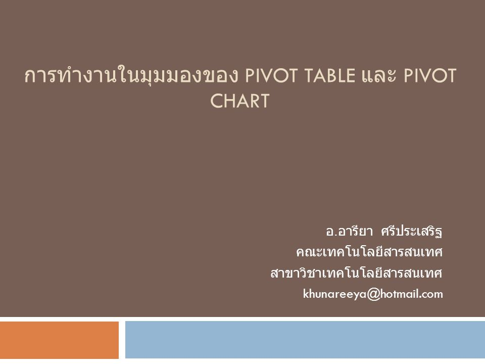 การทำงานในมุมมองของ PIVOT TABLE และ PIVOT CHART อ. อารียา ศรีประเสริฐ คณะเทคโนโลยีสารสนเทศ สาขาวิชาเทคโนโลยีสารสนเทศ khunareeya@hotmail.com