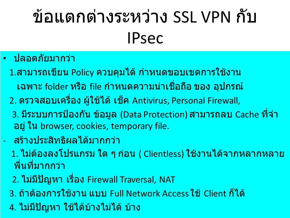 ข้อแตกต่างระหว่าง SSL VPN กับ IPsec ปลอดภัยมากว่า 1. สามารถเขียน Policy ควบคุมได้ กำหนดขอบเขตการใช้งาน เฉพาะ folder หรือ file กำหนดความน่าเชื่อถือ ของ