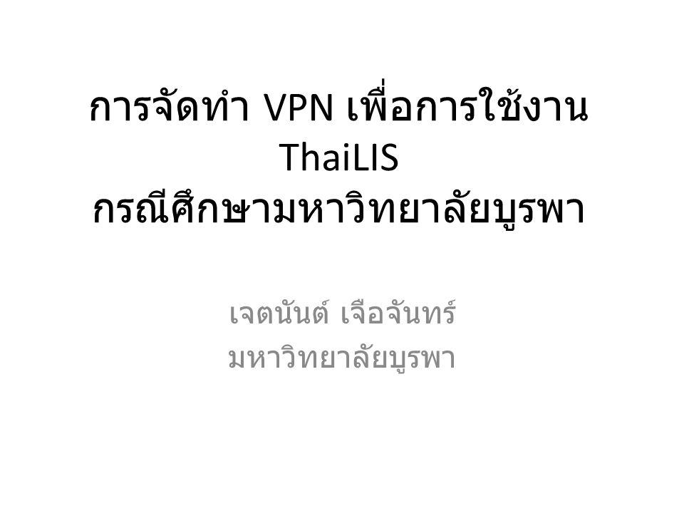 การจัดทำ VPN เพื่อการใช้งาน ThaiLIS กรณีศึกษามหาวิทยาลัยบูรพา เจตนันต์ เจือจันทร์ มหาวิทยาลัยบูรพา