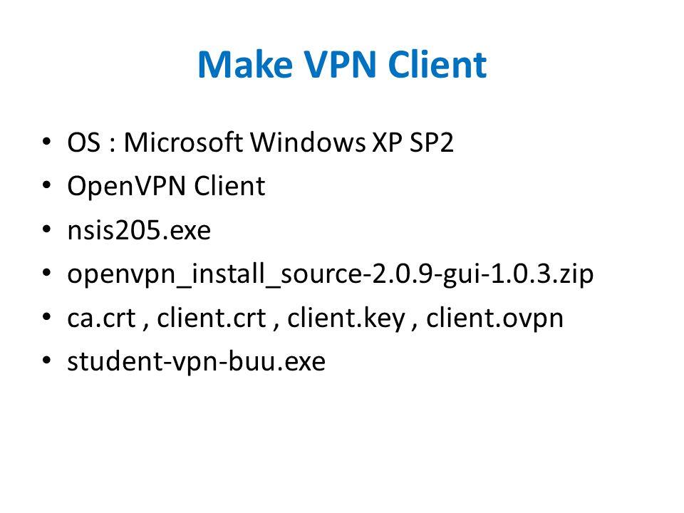 Make VPN Client OS : Microsoft Windows XP SP2 OpenVPN Client nsis205.exe openvpn_install_source-2.0.9-gui-1.0.3.zip ca.crt, client.crt, client.key, cl