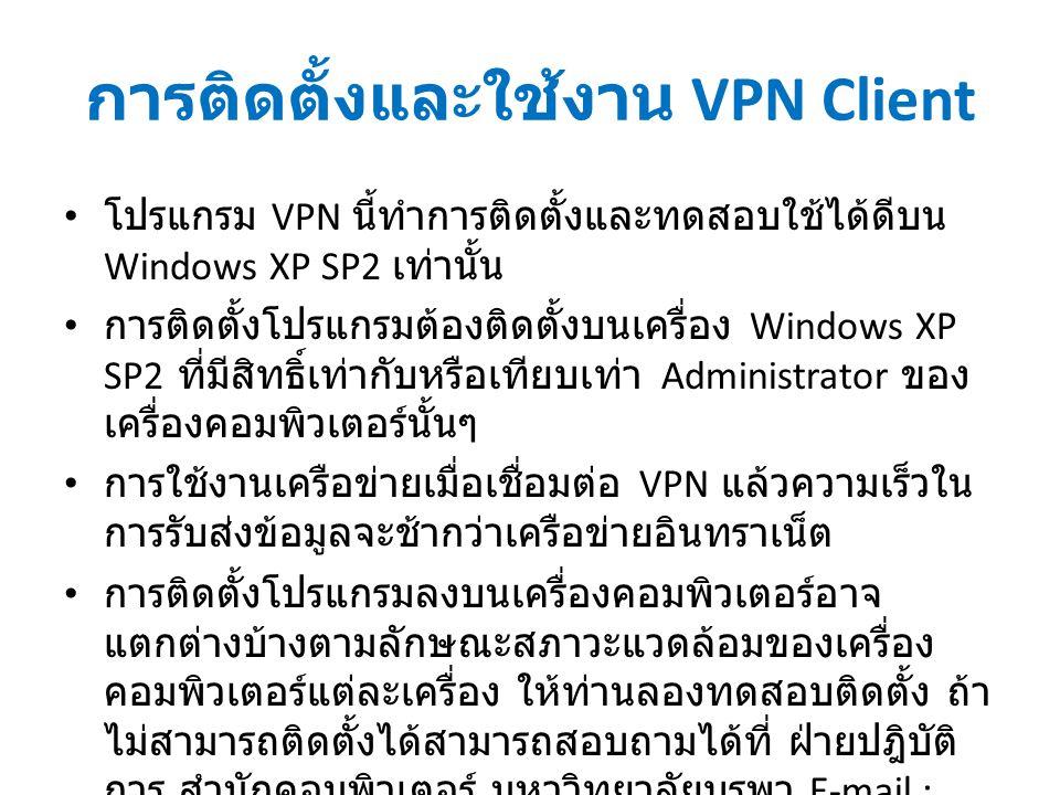 การติดตั้งและใช้งาน VPN Client โปรแกรม VPN นี้ทำการติดตั้งและทดสอบใช้ได้ดีบน Windows XP SP2 เท่านั้น การติดตั้งโปรแกรมต้องติดตั้งบนเครื่อง Windows XP