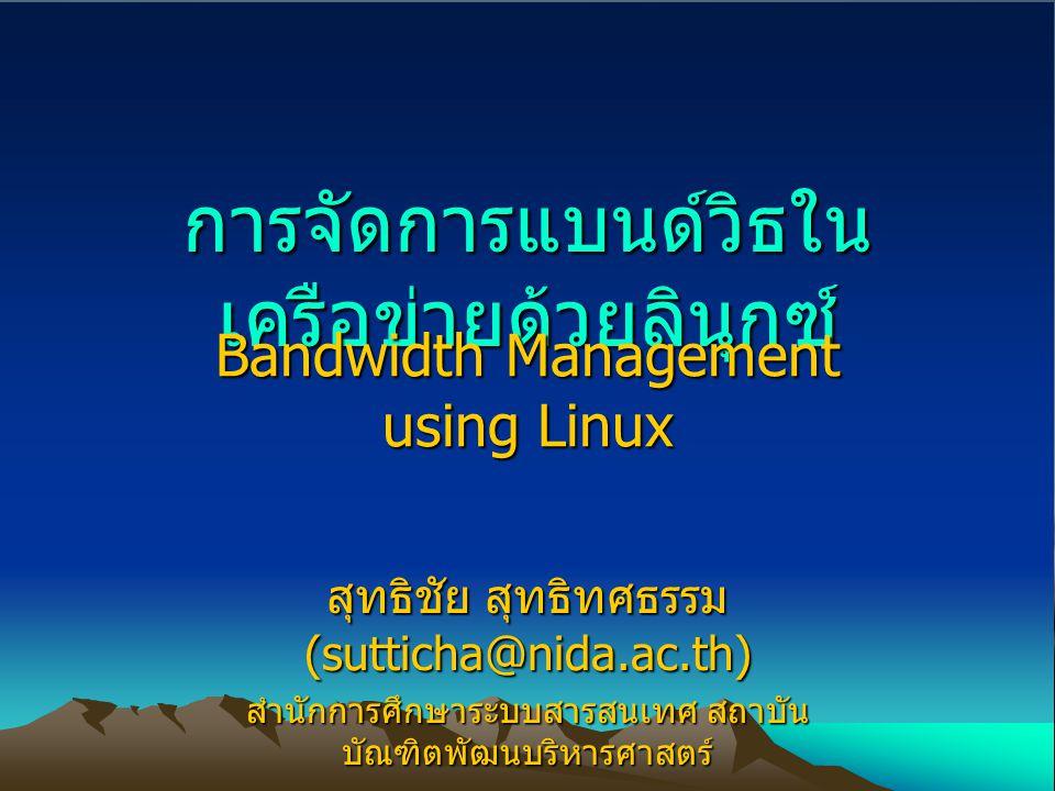 การจัดการแบนด์วิธใน เครือข่ายด้วยลินุกซ์ Bandwidth Management using Linux สุทธิชัย สุทธิทศธรรม (sutticha@nida.ac.th) สำนักการศึกษาระบบสารสนเทศ สถาบัน