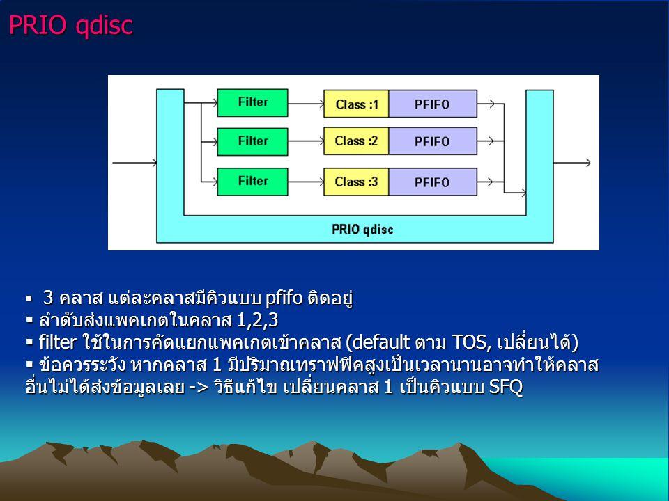 PRIO qdisc  3 คลาส แต่ละคลาสมีคิวแบบ pfifo ติดอยู่  ลำดับส่งแพคเกตในคลาส 1,2,3  filter ใช้ในการคัดแยกแพคเกตเข้าคลาส (default ตาม TOS, เปลี่ยนได้)  ข้อควรระวัง หากคลาส 1 มีปริมาณทราฟฟิคสูงเป็นเวลานานอาจทำให้คลาส อื่นไม่ได้ส่งข้อมูลเลย -> วิธีแก้ไข เปลี่ยนคลาส 1 เป็นคิวแบบ SFQ