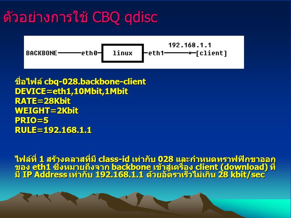 ตัวอย่างการใช้ CBQ qdisc ชื่อไฟล์ cbq-028.backbone-client DEVICE=eth1,10Mbit,1Mbit RATE=28Kbit WEIGHT=2Kbit PRIO=5 RULE=192.168.1.1 ไฟล์ที่ 1 สร้างคลา