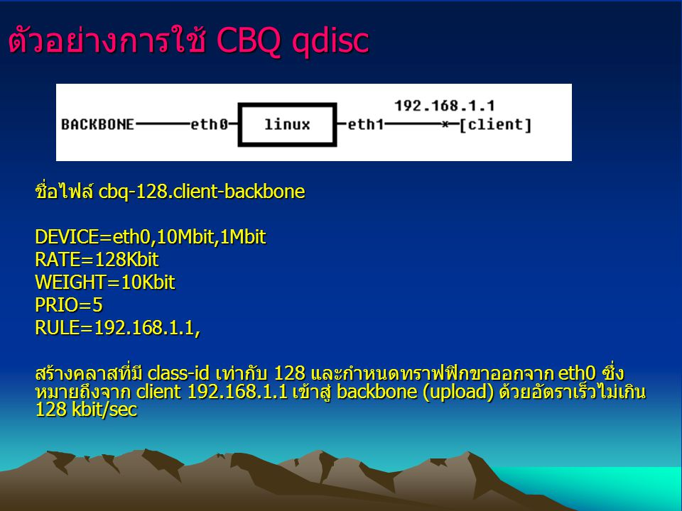 ตัวอย่างการใช้ CBQ qdisc ชื่อไฟล์ cbq-128.client-backbone DEVICE=eth0,10Mbit,1Mbit RATE=128Kbit WEIGHT=10Kbit PRIO=5 RULE=192.168.1.1, สร้างคลาสที่มี class-id เท่ากับ 128 และกำหนดทราฟฟิกขาออกจาก eth0 ซึ่ง หมายถึงจาก client 192.168.1.1 เข้าสู่ backbone (upload) ด้วยอัตราเร็วไม่เกิน 128 kbit/sec