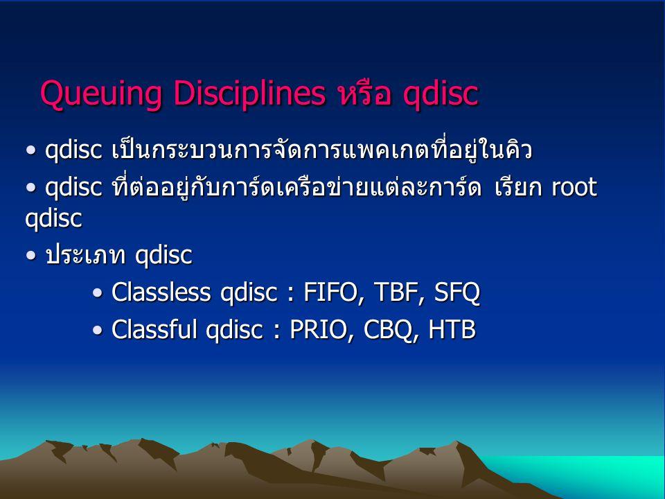 Queuing Disciplines หรือ qdisc qdisc เป็นกระบวนการจัดการแพคเกตที่อยู่ในคิว qdisc เป็นกระบวนการจัดการแพคเกตที่อยู่ในคิว qdisc ที่ต่ออยู่กับการ์ดเครือข่