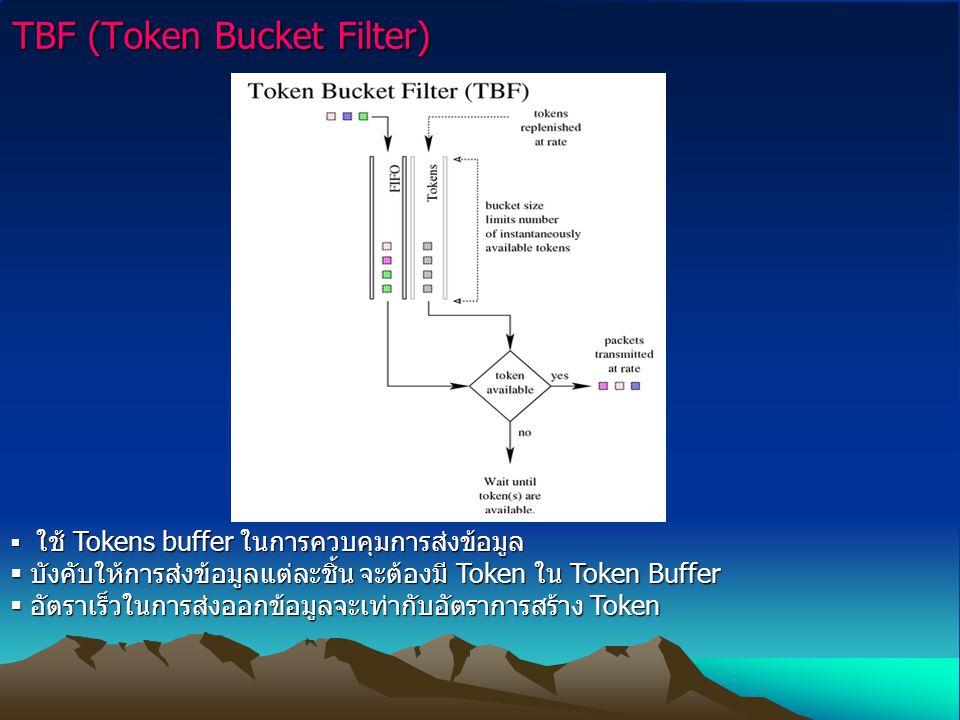 TBF (Token Bucket Filter)  ใช้ Tokens buffer ในการควบคุมการส่งข้อมูล  บังคับให้การส่งข้อมูลแต่ละชิ้น จะต้องมี Token ใน Token Buffer  อัตราเร็วในการ