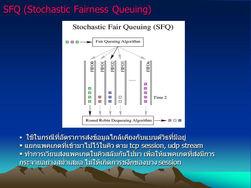 SFQ (Stochastic Fairness Queuing)  ใช้ในกรณีที่อัตราการส่งข้อมูลไกล้เคียงกับแบนด์วิธที่มีอยู่  แยกแพคเกตที่เข้ามาไปไว้ในคิว ตาม tcp session, udp stream  ทำการเวียนส่งแพคเกตในคิวสลับกันไปมา เพื่อให้แพคเกตที่ส่งมีการ กระจายอย่างสม่ำเสมอ ไม่ให้เกิดการชงักของบาง session
