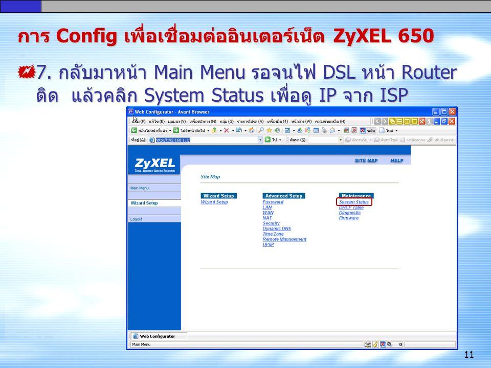 11 การ Config เพื่อ เชื่อมต่ออินเตอร์เน็ต ZyXEL 650  7. กลับมาหน้า Main Menu รอจนไฟ DSL หน้า Router ติด แล้วคลิก System Status เพื่อดู IP จาก ISP