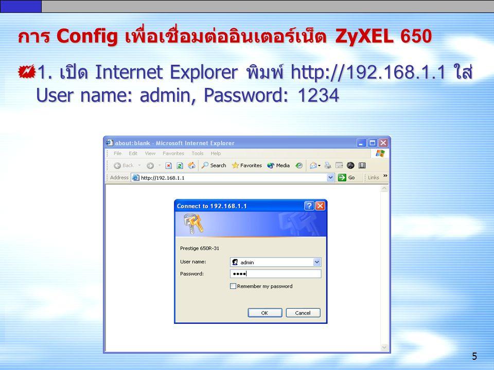 5 การ Config เพื่อ เชื่อมต่ออินเตอร์เน็ต ZyXEL 650  1. เปิด Internet Explorer พิมพ์ http://192.168.1.1 ใส่ User name: admin, Password: 1234