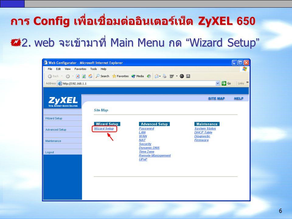 "6  2. web จะเข้ามาที่ Main Menu กด "" Wizard Setup "" การ Config เพื่อ เชื่อมต่ออินเตอร์เน็ต ZyXEL 650"