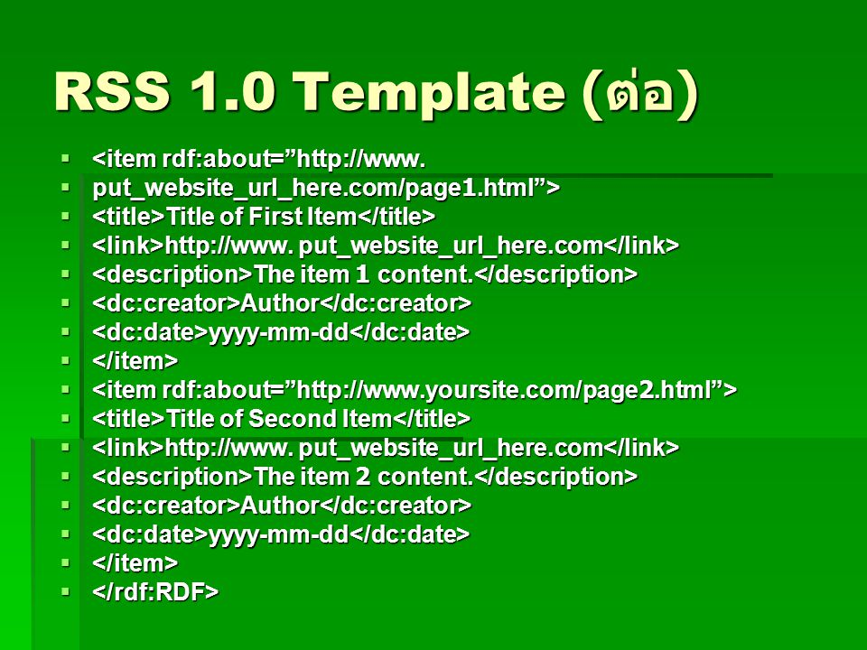"RSS 1.0 Template ( ต่อ )  <item rdf:about=""http://www.  put_website_url_here.com/page1.html"">  Title of First Item  Title of First Item  http://w"