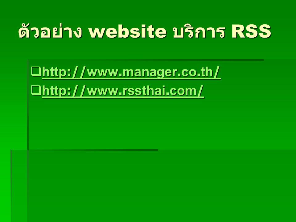 ตัวอย่าง website บริการ RSS  http://www.manager.co.th/ http://www.manager.co.th/ http://www.manager.co.th/  http://www.rssthai.com/ http://www.rssth