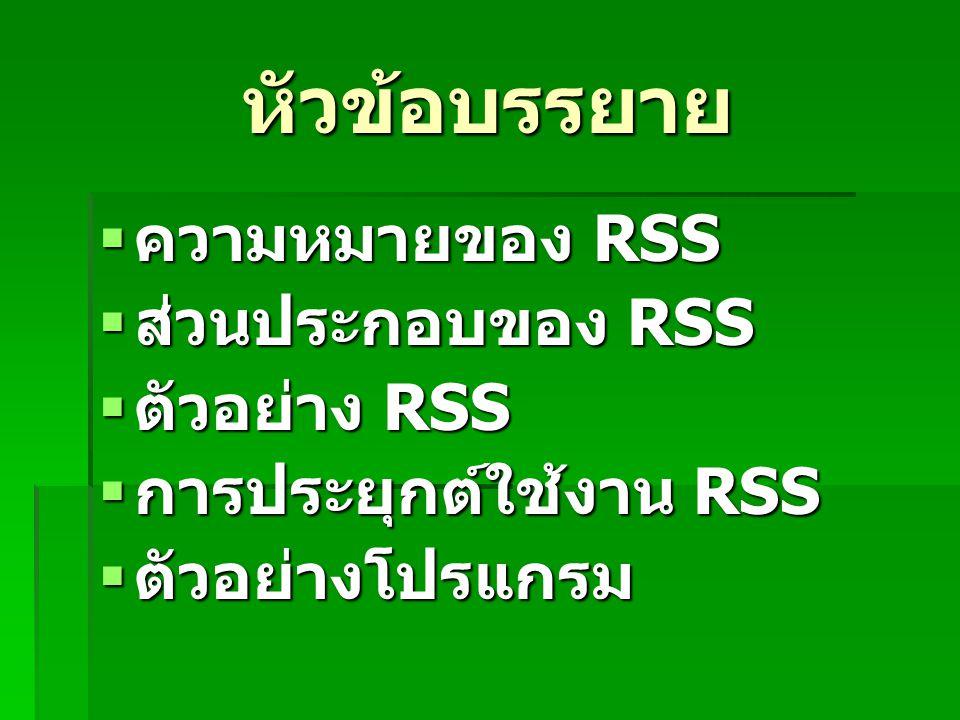 หัวข้อบรรยาย  ความหมายของ RSS  ส่วนประกอบของ RSS  ตัวอย่าง RSS  การประยุกต์ใช้งาน RSS  ตัวอย่างโปรแกรม