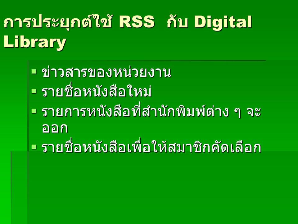 การประยุกต์ใช้ RSS กับ Digital Library  ข่าวสารของหน่วยงาน  รายชื่อหนังสือใหม่  รายการหนังสือที่สำนักพิมพ์ต่าง ๆ จะ ออก  รายชื่อหนังสือเพื่อให้สมา