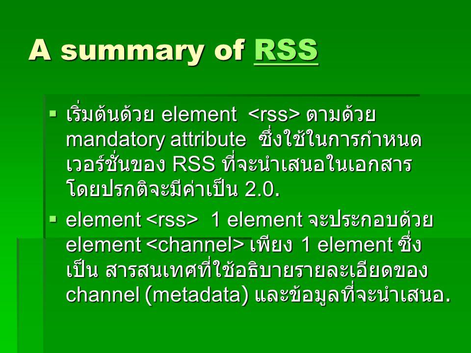 A summary of RSS RSS  เริ่มต้นด้วย element ตามด้วย mandatory attribute ซึ่งใช้ในการกำหนด เวอร์ชั่นของ RSS ที่จะนำเสนอในเอกสาร โดยปรกติจะมีค่าเป็น 2.0