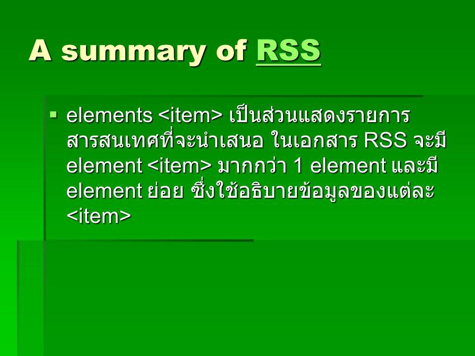 A summary of RSS RSS  elements เป็นส่วนแสดงรายการ สารสนเทศที่จะนำเสนอ ในเอกสาร RSS จะมี element มากกว่า 1 element และมี element ย่อย ซึ่งใช้อธิบายข้อ
