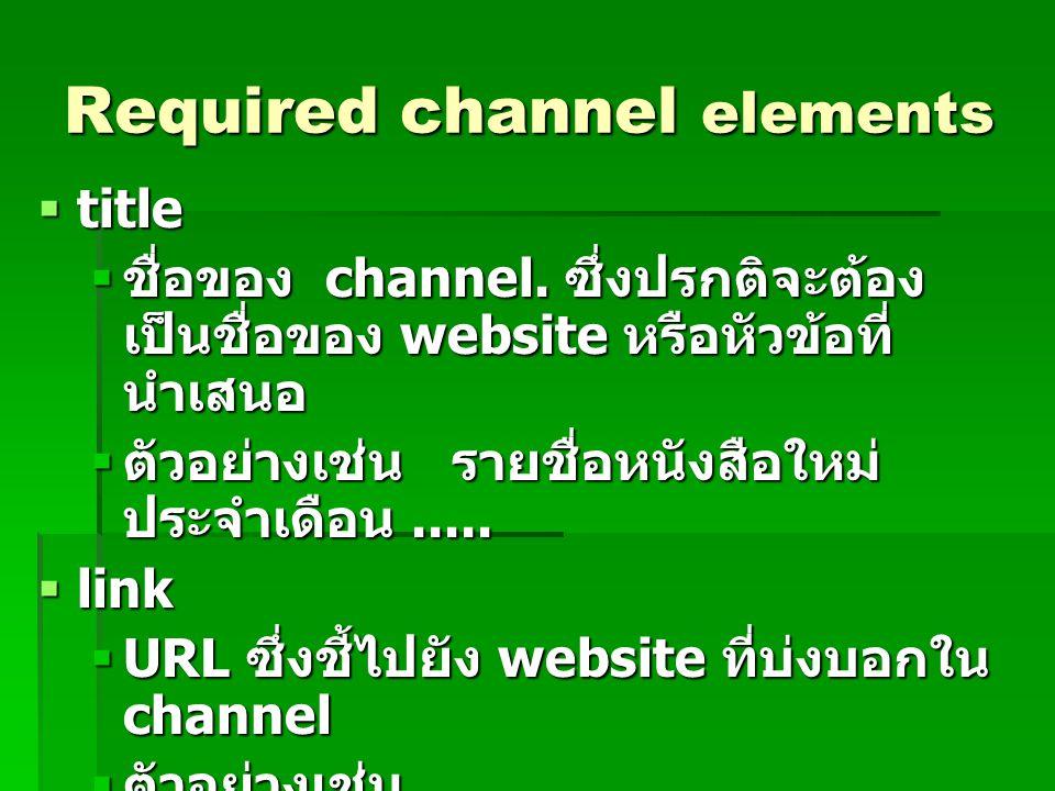 Required channel elements  title  ชื่อของ channel. ซึ่งปรกติจะต้อง เป็นชื่อของ website หรือหัวข้อที่ นำเสนอ  ตัวอย่างเช่น รายชื่อหนังสือใหม่ ประจำเ