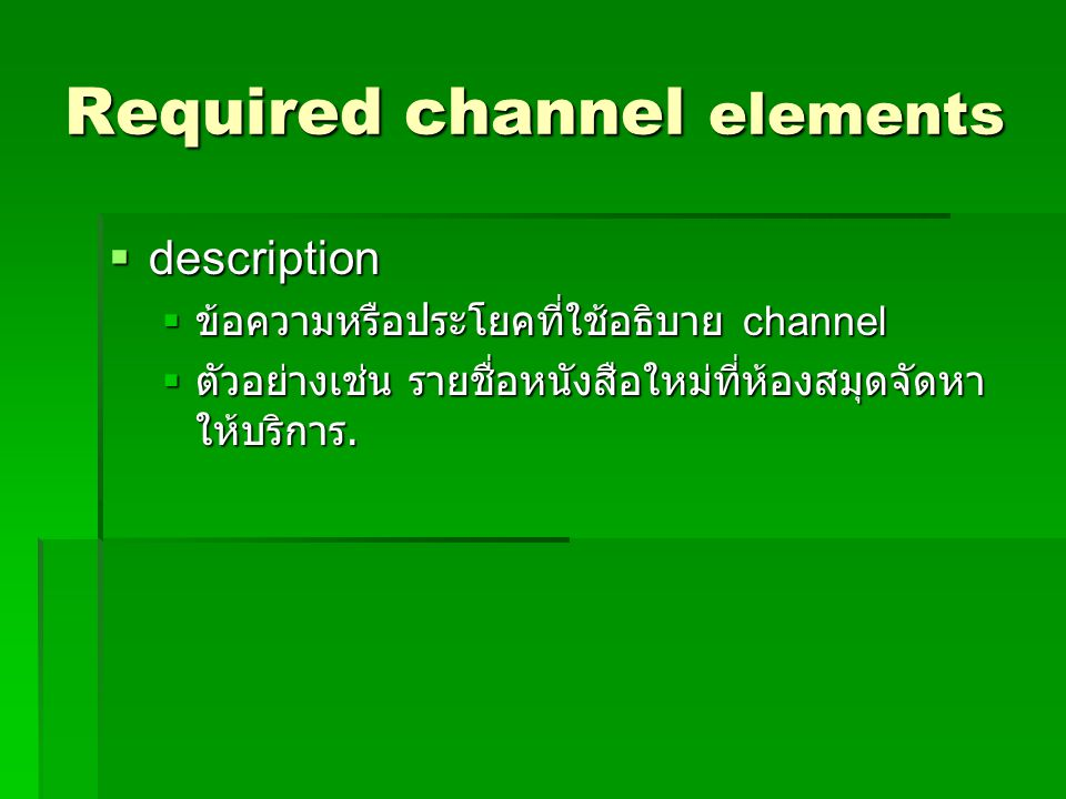Required channel elements  description  ข้อความหรือประโยคที่ใช้อธิบาย channel  ตัวอย่างเช่น รายชื่อหนังสือใหม่ที่ห้องสมุดจัดหา ให้บริการ.