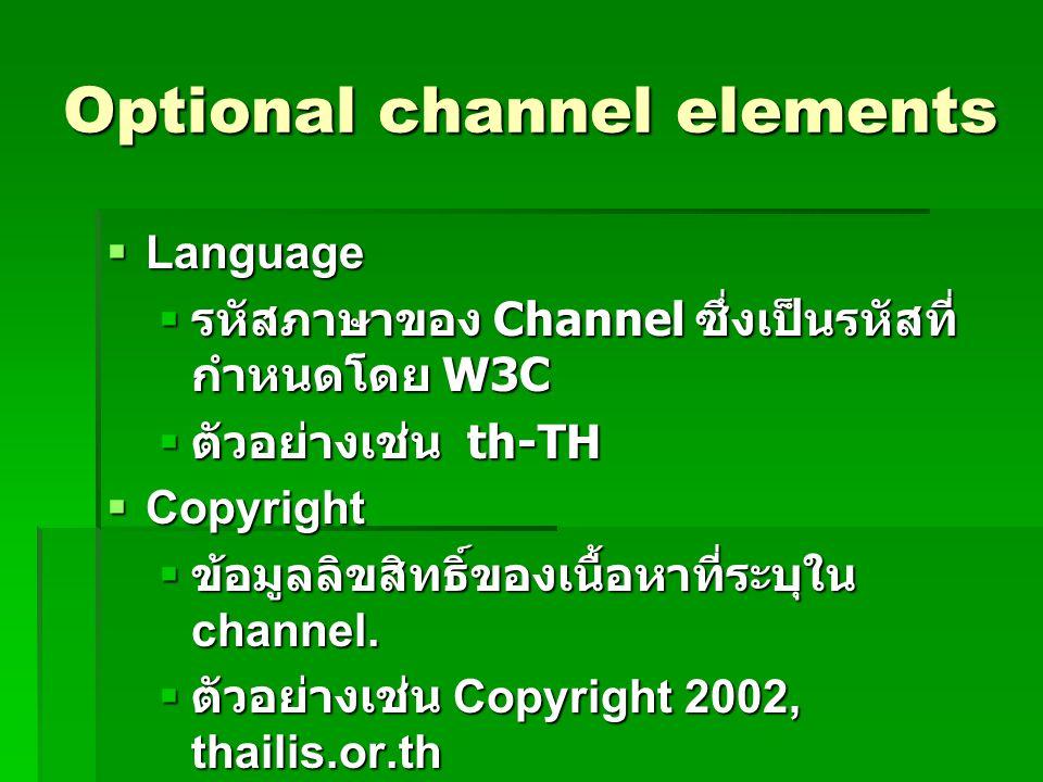 Optional channel elements  Language  รหัสภาษาของ Channel ซึ่งเป็นรหัสที่ กำหนดโดย W3C  ตัวอย่างเช่น th-TH  Copyright  ข้อมูลลิขสิทธิ์ของเนื้อหาที