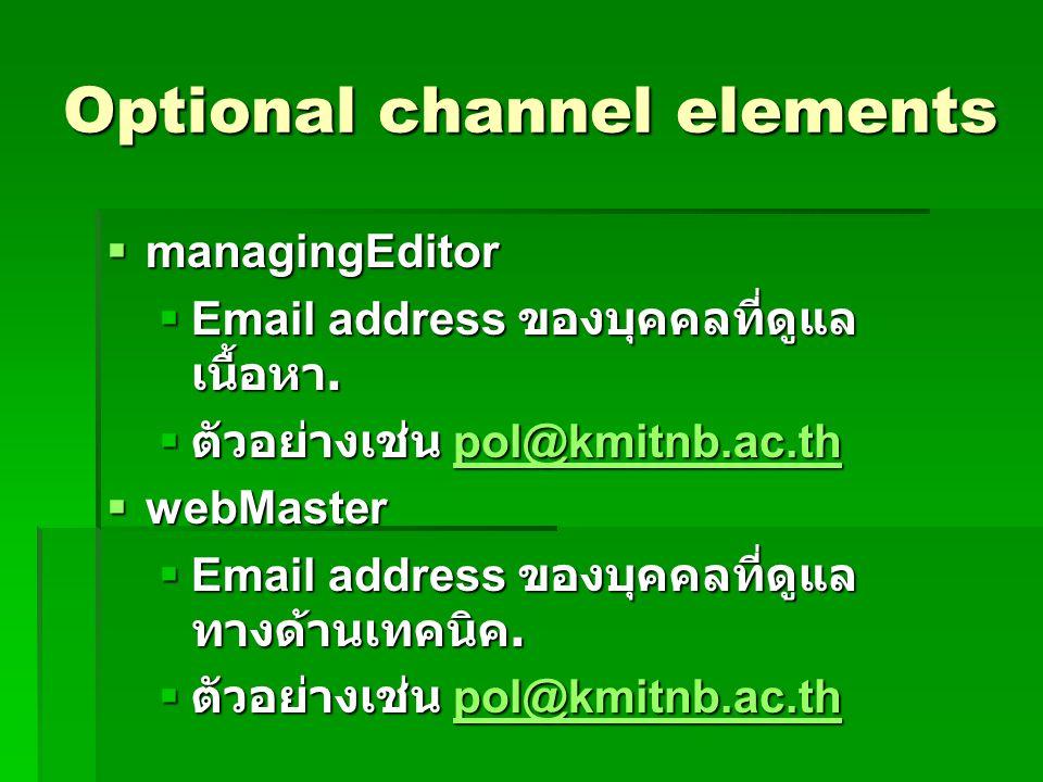 Optional channel elements  managingEditor  Email address ของบุคคลที่ดูแล เนื้อหา.  ตัวอย่างเช่น pol@kmitnb.ac.th pol@kmitnb.ac.th  webMaster  Ema