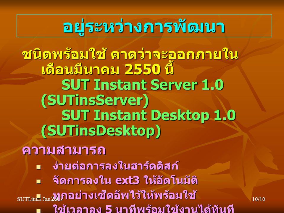 SUTLinux Jan 200710/10 อยู่ระหว่างการพัฒนา ชนิดพร้อมใช้ คาดว่าจะออกภายใน เดือนมีนาคม 2550 นี้ SUT Instant Server 1.0 (SUTinsServer) SUT Instant Desktop 1.0 (SUTinsDesktop) ความสามารถ ง่ายต่อการลงในฮาร์ดดิสก์ ง่ายต่อการลงในฮาร์ดดิสก์ จัดการลงใน ext3 ให้อัตโนมัติ จัดการลงใน ext3 ให้อัตโนมัติ ทุกอย่างเซ็ตอัพไว้ให้พร้อมใช้ ทุกอย่างเซ็ตอัพไว้ให้พร้อมใช้ ใช้เวลาลง 5 นาทีพร้อมใช้งานได้ทันที ใช้เวลาลง 5 นาทีพร้อมใช้งานได้ทันที เมื่อต้องการลบ จะลบทั้งระบบออดและคืน ฮาร์ดดิสก์ที่พร้อมใช้งานในวินโดวส์เช่นเดิม เมื่อต้องการลบ จะลบทั้งระบบออดและคืน ฮาร์ดดิสก์ที่พร้อมใช้งานในวินโดวส์เช่นเดิม