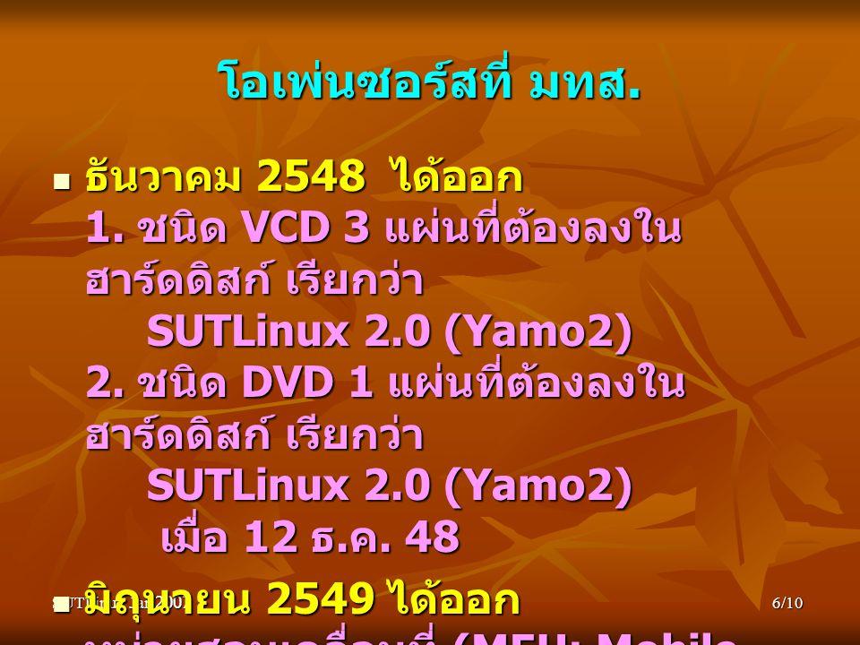SUTLinux Jan 20076/10 โอเพ่นซอร์สที่ มทส. ธันวาคม 2548 ได้ออก 1. ชนิด VCD 3 แผ่นที่ต้องลงใน ฮาร์ดดิสก์ เรียกว่า SUTLinux 2.0 (Yamo2) 2. ชนิด DVD 1 แผ่